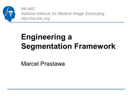 NA-MIC National Alliance for Medical Image Computing  Engineering a Segmentation Framework Marcel Prastawa.