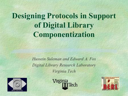 Designing Protocols in Support of Digital Library Componentization Hussein Suleman and Edward A. Fox Digital Library Research Laboratory Virginia Tech.