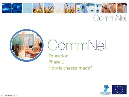 © CommNet 2013 Education Phase 1 How is cheese made?