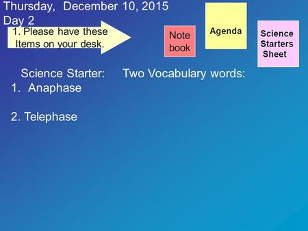 Thursday, December 10, 2015 Day 2 Science Starters Sheet 1. Please have these Items on your desk. Note book Science Starter: Two Vocabulary words: 1.Anaphase.