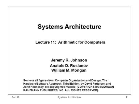 Lec 11Systems Architecture1 Systems Architecture Lecture 11: Arithmetic for Computers Jeremy R. Johnson Anatole D. Ruslanov William M. Mongan Some or all.