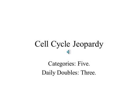 Cell Cycle Jeopardy Categories: Five. Daily Doubles: Three.