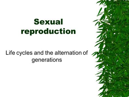 Sexual reproduction Life cycles and the alternation of generations.