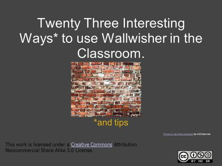 Twenty Three Interesting Ways* to use Wallwisher in the Classroom. *and tips This work is licensed under a Creative Commons Attribution Noncommercial Share.