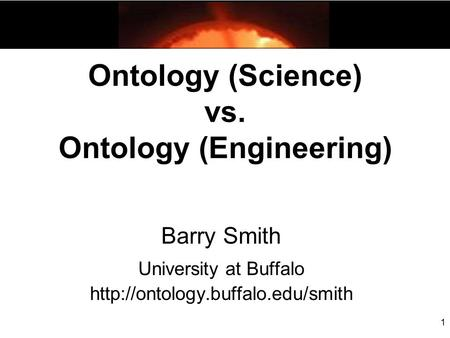 1 Ontology (Science) vs. Ontology (Engineering) Barry Smith University at Buffalo