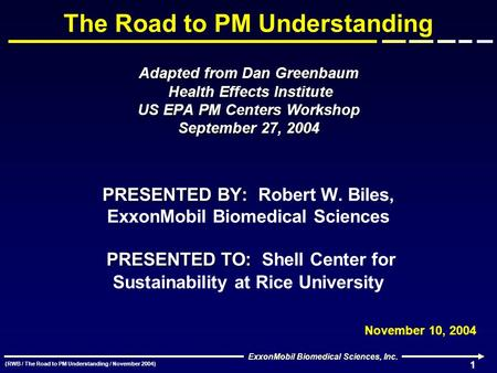 (RWB / The Road to PM Understanding / November 2004) ExxonMobil Biomedical Sciences, Inc. 1 Adapted from Dan Greenbaum Health Effects Institute US EPA.