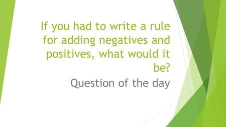 If you had to write a rule for adding negatives and positives, what would it be? Question of the day.