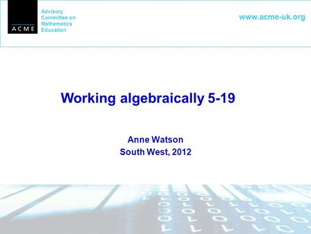 Advisory Committee on Mathematics Education www.acme-uk.org Working algebraically 5-19 Anne Watson South West, 2012.