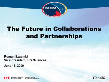 The Future in Collaborations and Partnerships Roman Szusmki Vice-President, Life Sciences June 18, 2009.