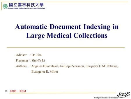 Intelligent Database Systems Lab 國立雲林科技大學 National Yunlin University of Science and Technology 1 Automatic Document Indexing in Large Medical Collections.