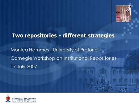 1 Two repositories - different strategies Monica Hammes : University of Pretoria Carnegie Workshop on Institutional Repositories 17 July 2007.