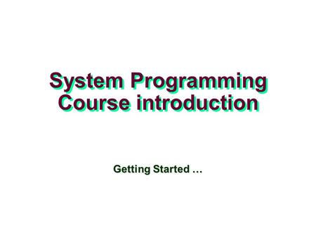 System Programming Course introduction Getting Started …