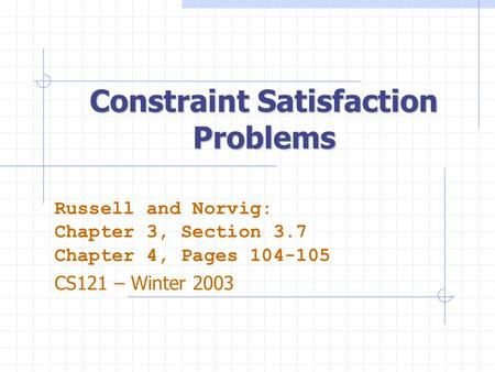 Constraint Satisfaction Problems Russell and Norvig: Chapter 3, Section 3.7 Chapter 4, Pages 104-105 CS121 – Winter 2003.