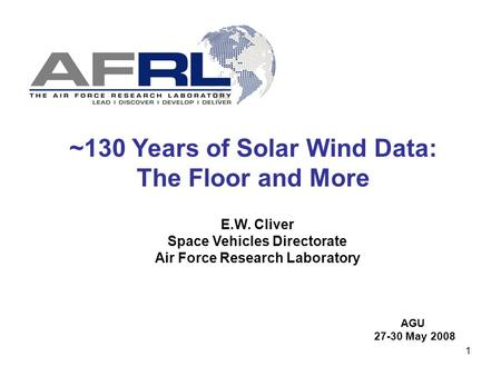 1 ~130 Years of Solar Wind Data: The Floor and More E.W. Cliver Space Vehicles Directorate Air Force Research Laboratory AGU 27-30 May 2008.