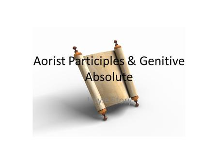 Aorist Participles & Genitive Absolute J. Lyle Story.