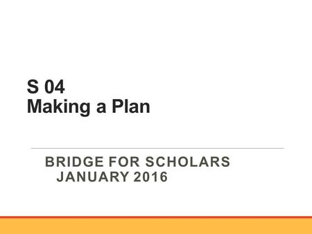 S 04 Making a Plan BRIDGE FOR SCHOLARS JANUARY 2016.