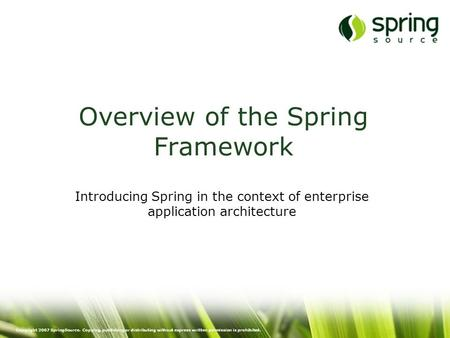 Copyright 2007 SpringSource. Copying, publishing or distributing without express written permission is prohibited. Overview of the Spring Framework Introducing.