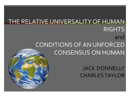 THE RELATIVE UNIVERSALITY OF HUMAN RIGHTS and CONDITIONS OF AN UNFORCED CONSENSUS ON HUMAN JACK DONNELLY CHARLES TAYLOR.
