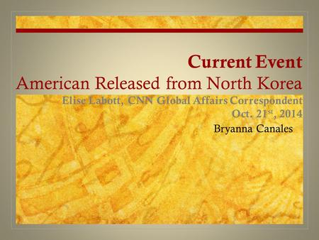 Current Event American Released from North Korea Elise Labott, CNN Global Affairs Correspondent Oct. 21 st, 2014 Bryanna Canales.