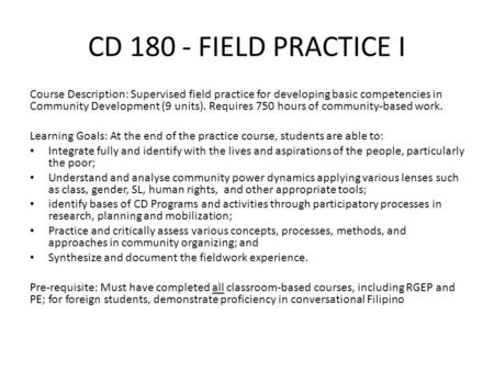 CD 180 - FIELD PRACTICE I Course Description: Supervised field practice for developing basic competencies in Community Development (9 units). Requires.