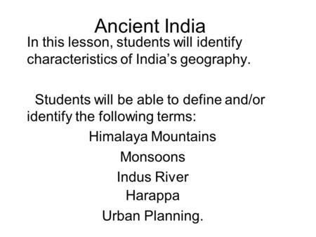 Ancient India In this lesson, students will identify characteristics of India's geography. Students will be able to define and/or identify the following.