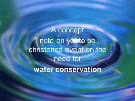 A concept note on yet to be christened event on the need for water conservation.