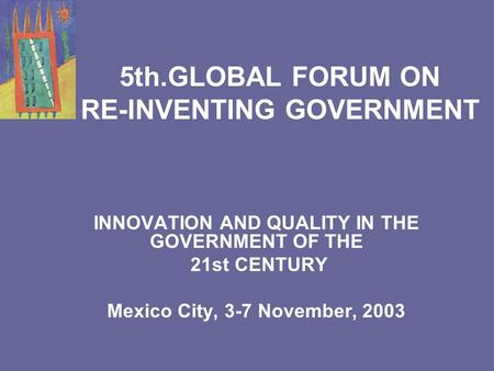 5th.GLOBAL FORUM ON RE-INVENTING GOVERNMENT INNOVATION AND QUALITY IN THE GOVERNMENT OF THE 21st CENTURY Mexico City, 3-7 November, 2003.