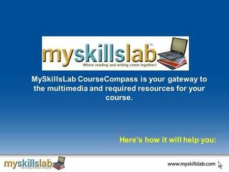 MySkillsLab CourseCompass is your gateway to the multimedia and required resources for your course. Here's how it will help you: