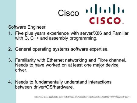 Cisco Software Engineer 1.Five plus years experience with server/X86 and Familiar with C, C++ and assembly programming. 2.General operating systems software.