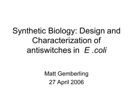 Synthetic Biology: Design and Characterization of antiswitches in E.coli Matt Gemberling 27 April 2006.