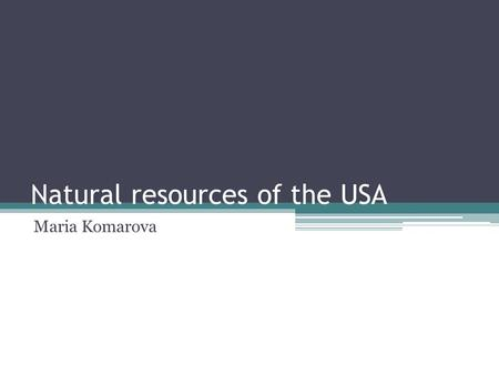 Natural resources of the USA Maria Komarova. The USA has deposits of: Silver Copper Lead Zinc Chrome Vanadium (creating tools)