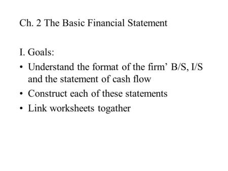 Ch. 2 The Basic Financial Statement I. Goals: Understand the format of the firm' B/S, I/S and the statement of cash flow Construct each of these statements.