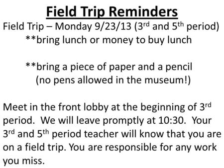 Field Trip Reminders Field Trip – Monday 9/23/13 (3 rd and 5 th period) **bring lunch or money to buy lunch **bring a piece of paper and a pencil (no pens.
