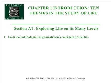 CHAPTER 1 INTRODUCTION: TEN THEMES IN THE STUDY OF LIFE Copyright © 2002 Pearson Education, Inc., publishing as Benjamin Cummings Section A1: Exploring.