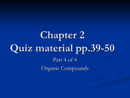 Chapter 2 Quiz material pp.39-50 Part 4 of 4 Organic <strong>Compounds</strong>.