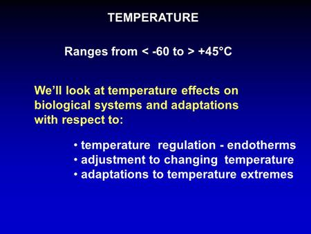 TEMPERATURE Ranges from +45°C We'll look at temperature effects on biological systems and adaptations with respect to: temperature regulation - endotherms.