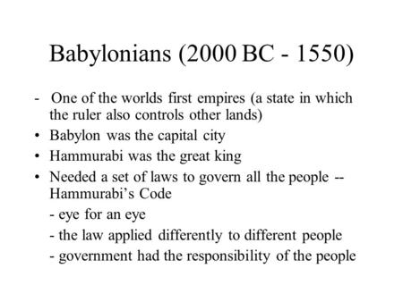 Babylonians (2000 BC - 1550) - One of the worlds first empires (a state in which the ruler also controls other lands) Babylon was the capital city Hammurabi.