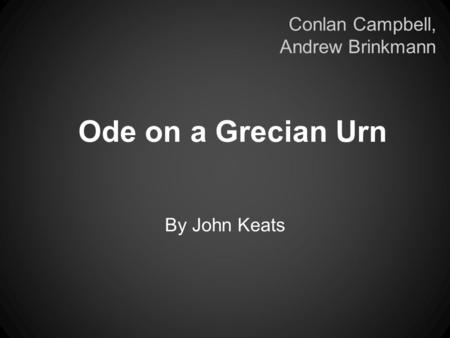an analysis of the poem ode to a grecian urn by john keats All the aesthetics in the poem shows john keats attitude of life also his power and sense of beauty work cited john schilb john clifford making arguments about literature: a compact guide and anthology p 695-696 ode on a grecian urn by john keats ferrari, grf plato - the republic eleventh united kingdom: university press, cambridge.