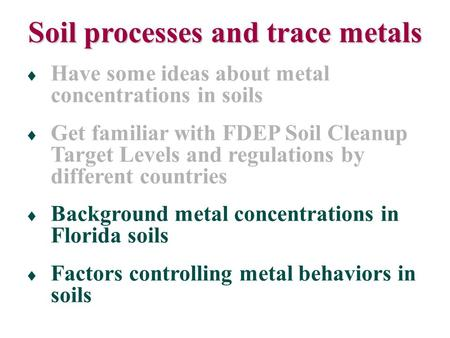  Have some ideas about metal concentrations in soils  Get familiar with FDEP Soil Cleanup Target Levels and regulations by different countries  Background.