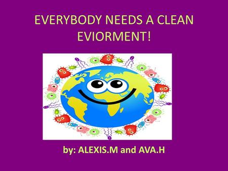 EVERYBODY NEEDS A CLEAN EVIORMENT! by: ALEXIS.M and AVA.H.