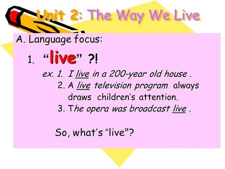 "Unit 2: The Way We Live A.Language focus: 1. "" live "" ?! 1. "" live "" ?! ex. 1. I live in a 200-year old house. ex. 1. I live in a 200-year old house. 2."