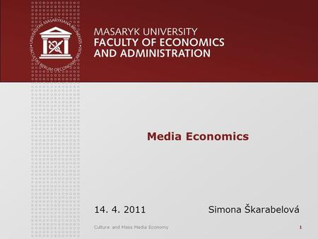 Culture and Mass Media Economy1 Media Economics 14. 4. 2011 Simona Škarabelová.