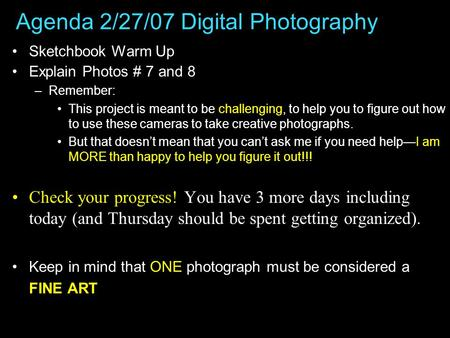 Agenda 2/27/07 Digital Photography Sketchbook Warm Up Explain Photos # 7 and 8 –Remember: This project is meant to be challenging, to help you to figure.