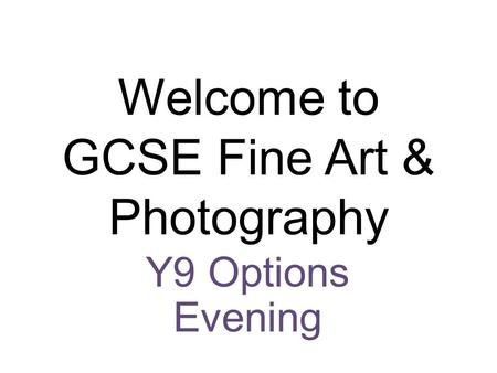 Welcome to GCSE Fine Art & Photography Y9 Options Evening.