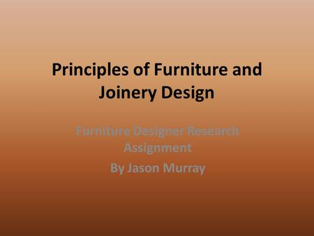Principles of Furniture and Joinery Design Furniture Designer Research Assignment By Jason Murray.