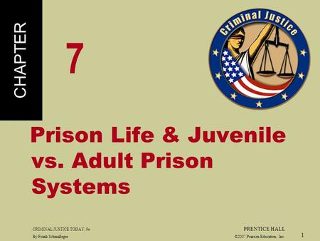 CRIMINAL JUSTICE TODAY, 9e PRENTICE HALL By Frank Schmalleger ©2007 Pearson Education, Inc. 1 Prison Life & Juvenile vs. Adult Prison Systems CHAPTER 7.