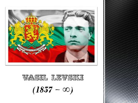  Vasil Ivanov Kunchev was born on 18 th July 1837 in Karlovo in the family of Ivan and Gina Kunchevi.  He studied at the mutual training school in.