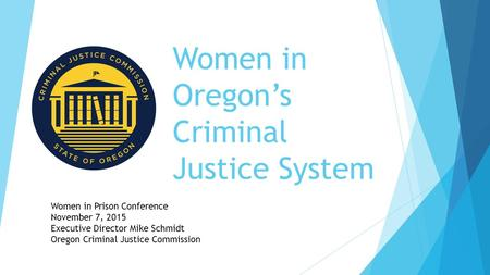 Women in Oregon's Criminal Justice System Women in Prison Conference November 7, 2015 Executive Director Mike Schmidt Oregon Criminal Justice Commission.