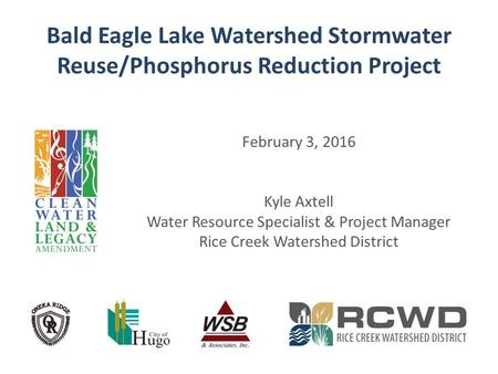 Bald Eagle Lake Watershed Stormwater Reuse/Phosphorus Reduction Project February 3, 2016 Kyle Axtell Water Resource Specialist & Project Manager Rice Creek.