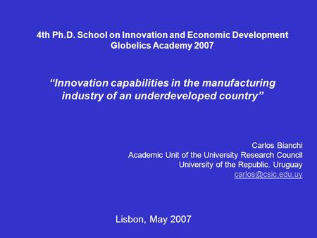 "4th Ph.D. School on Innovation and Economic Development Globelics Academy 2007 ""Innovation capabilities in the manufacturing industry of an underdeveloped."